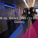 VPN vs. Smart DNS